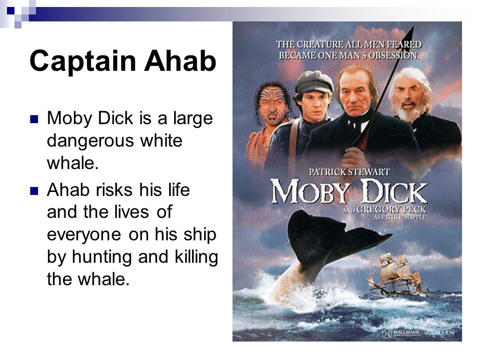 Captain Ahab Moby Dick is a large dangerous white whale. Ahab risks his life and the lives of everyone on his ship by hunting and killing the whale.