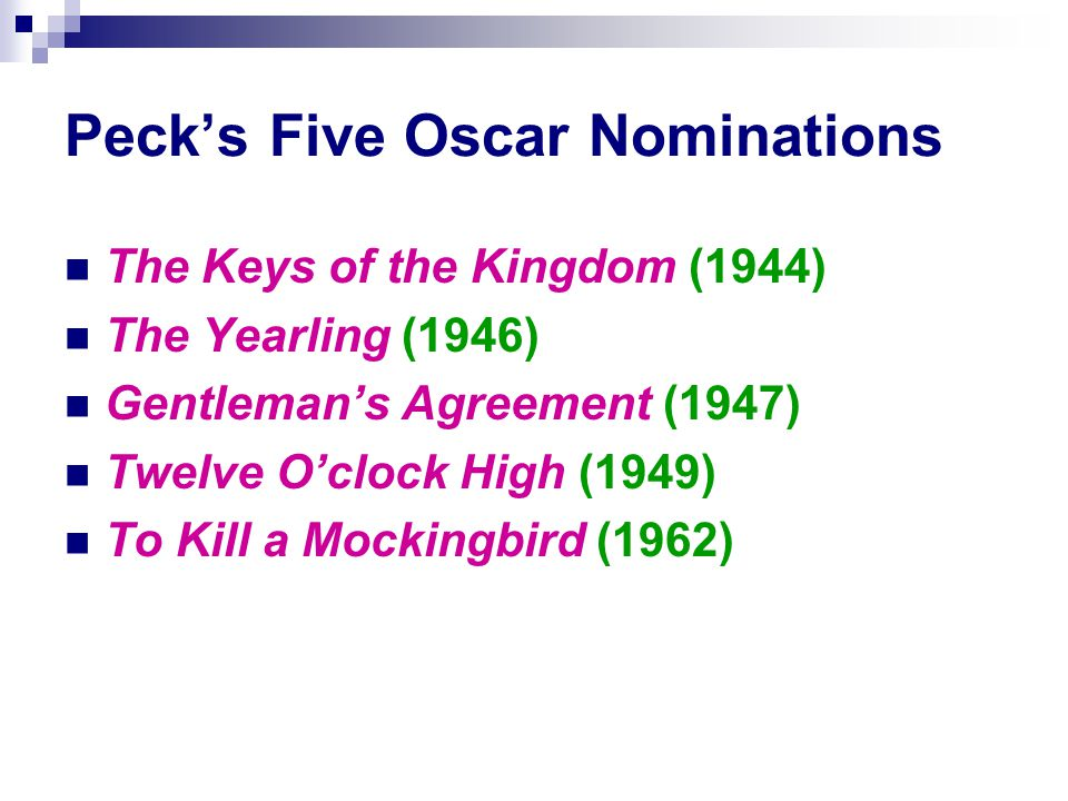 Peck's Five Oscar Nominations The Keys of the Kingdom (1944) The Yearling (1946) Gentleman's Agreement (1947) Twelve O'clock High (1949) To Kill a Mockingbird (1962)