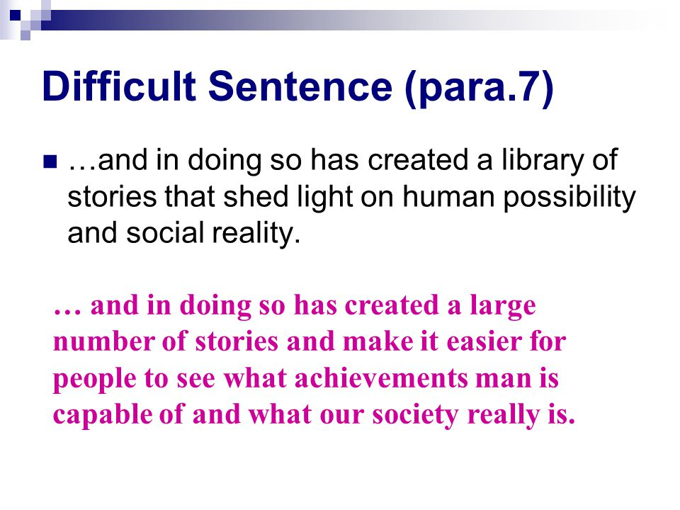 Difficult Sentence (para.7) …and in doing so has created a library of stories that shed light on human possibility and social reality.