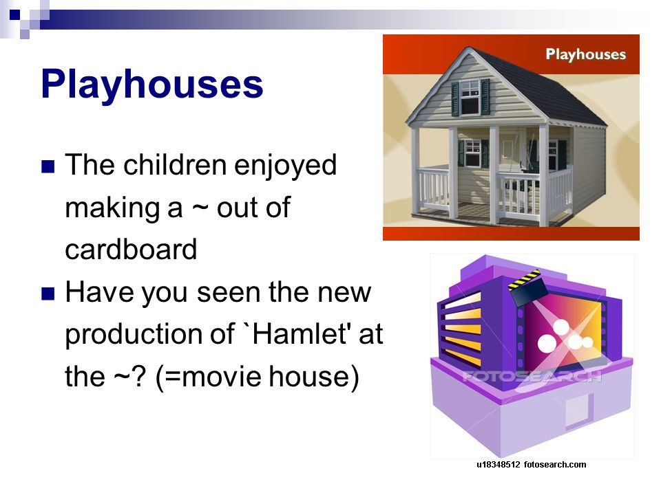 Playhouses The children enjoyed making a ~ out of cardboard Have you seen the new production of `Hamlet at the ~.