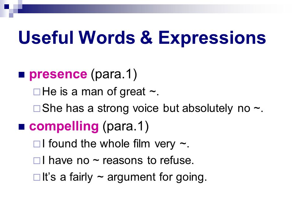 Useful Words & Expressions presence (para.1)  He is a man of great ~.  She has a strong voice but absolutely no ~. compelling (para.1)  I found the