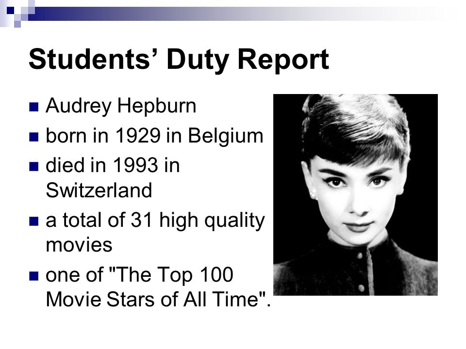 Students' Duty Report Audrey Hepburn born in 1929 in Belgium died in 1993 in Switzerland a total of 31 high quality movies one of The Top 100 Movie Stars of All Time .