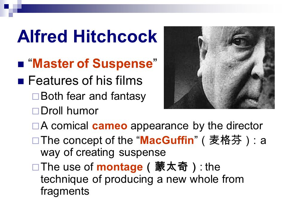 Alfred Hitchcock Master of Suspense Features of his films  Both fear and fantasy  Droll humor  A comical cameo appearance by the director  The concept of the MacGuffin (麦格芬) : a way of creating suspense  The use of montage (蒙太奇) : the technique of producing a new whole from fragments