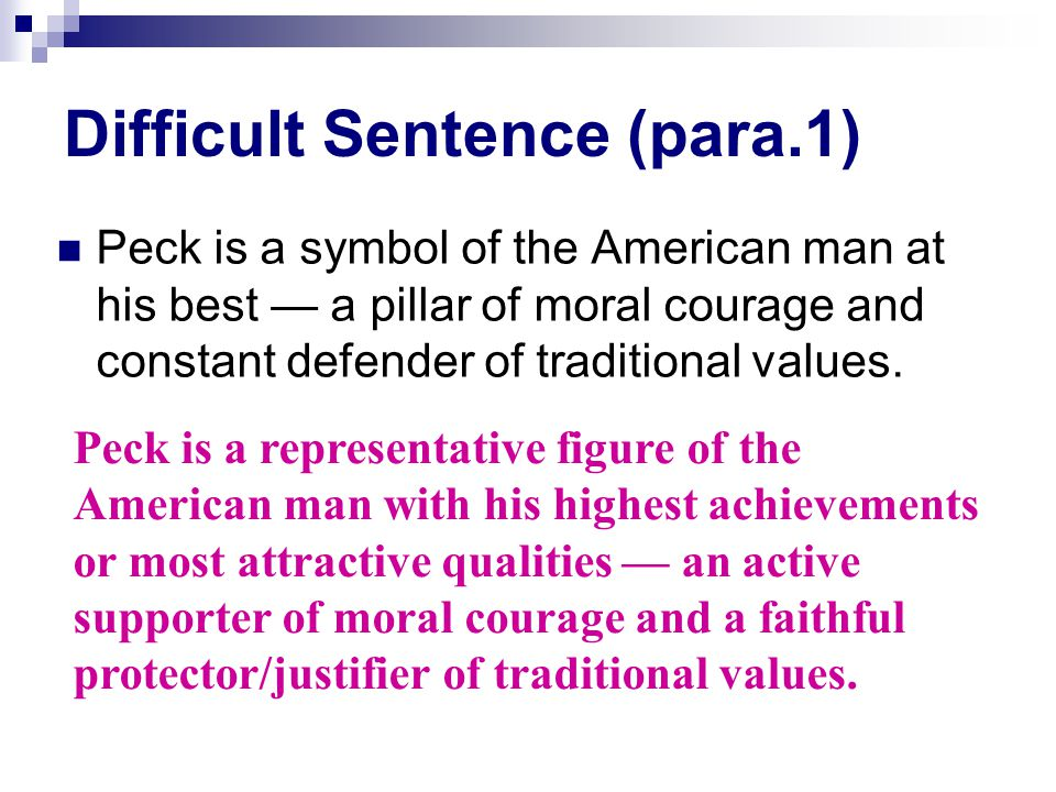 Difficult Sentence (para.1) Peck is a symbol of the American man at his best — a pillar of moral courage and constant defender of traditional values.