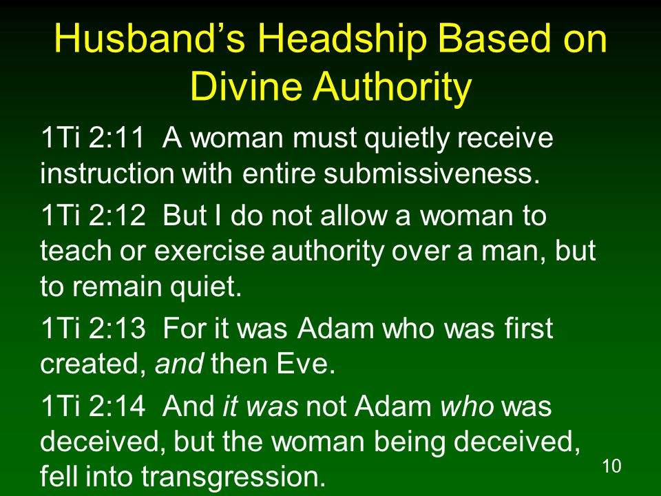 10 Husband's Headship Based on Divine Authority 1Ti 2:11 A woman must quietly receive instruction with entire submissiveness.