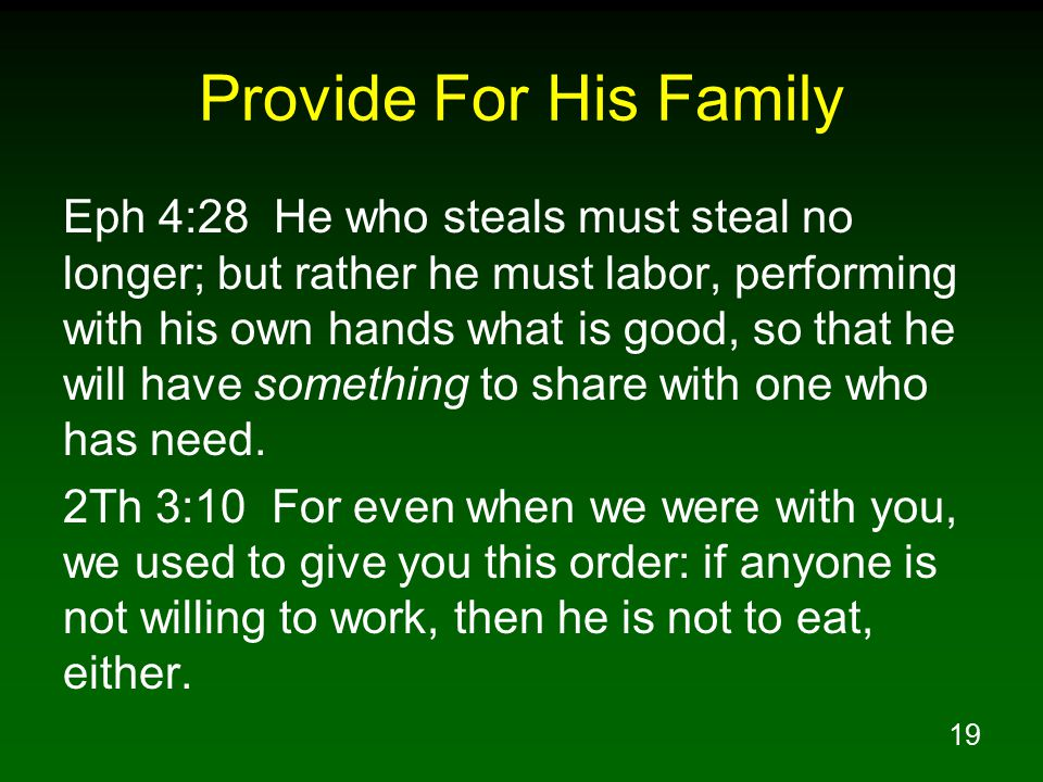 19 Provide For His Family Eph 4:28 He who steals must steal no longer; but rather he must labor, performing with his own hands what is good, so that he will have something to share with one who has need.