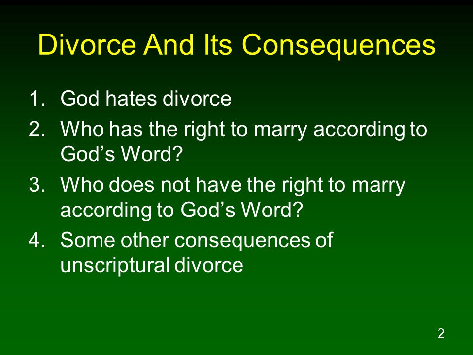 2 Divorce And Its Consequences 1.God hates divorce 2.Who has the right to marry according to God's Word.