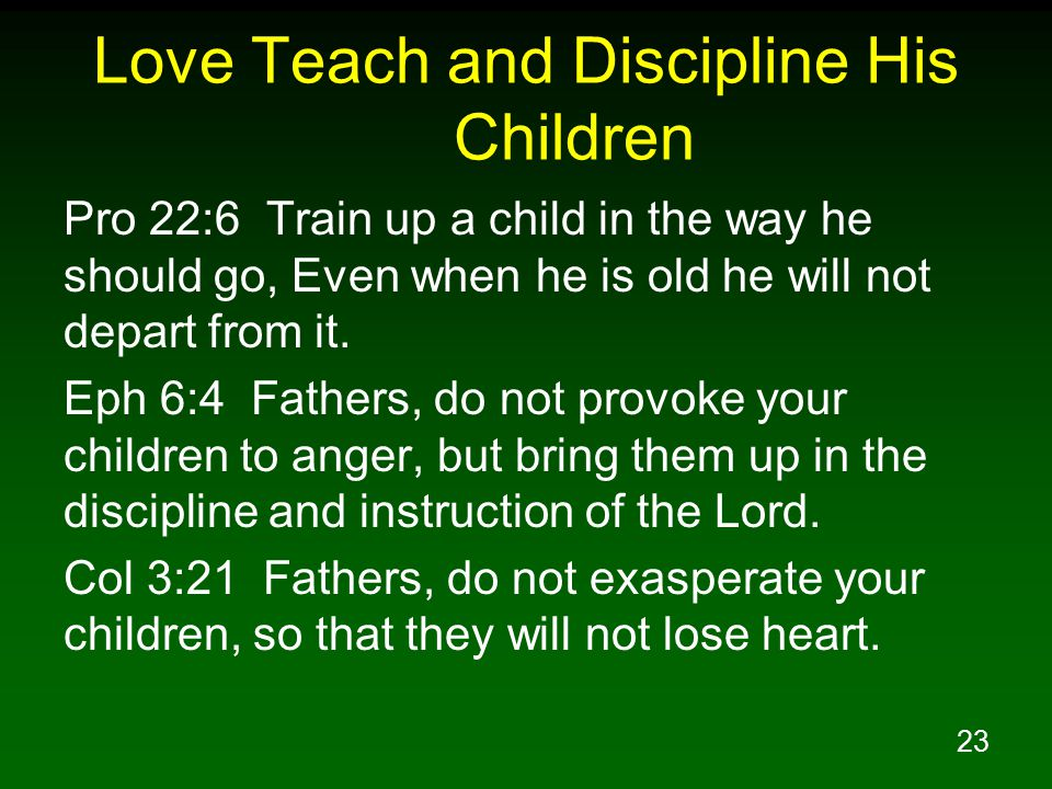 23 Love Teach and Discipline His Children Pro 22:6 Train up a child in the way he should go, Even when he is old he will not depart from it.