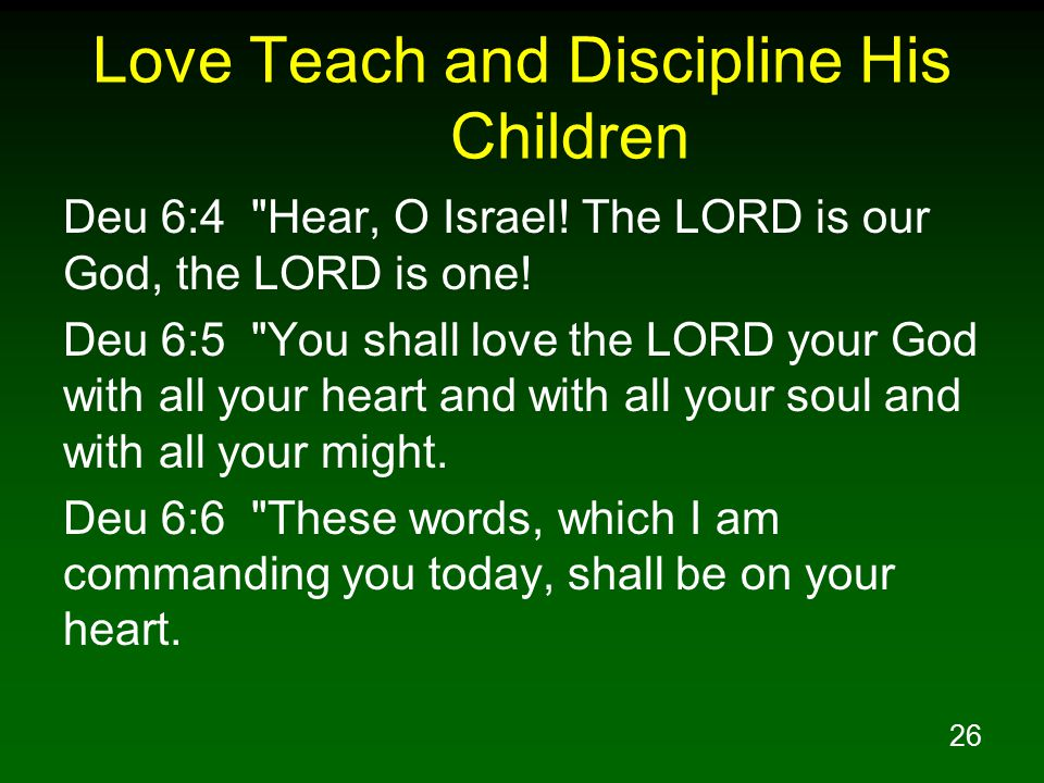 26 Love Teach and Discipline His Children Deu 6:4 Hear, O Israel.