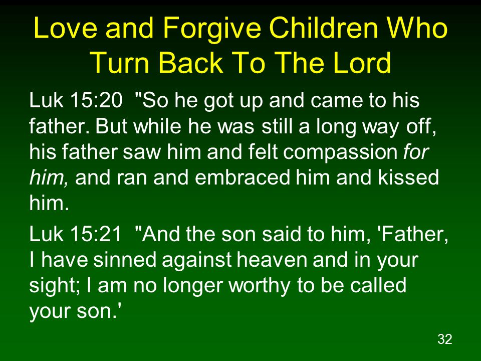 32 Love and Forgive Children Who Turn Back To The Lord Luk 15:20 So he got up and came to his father.
