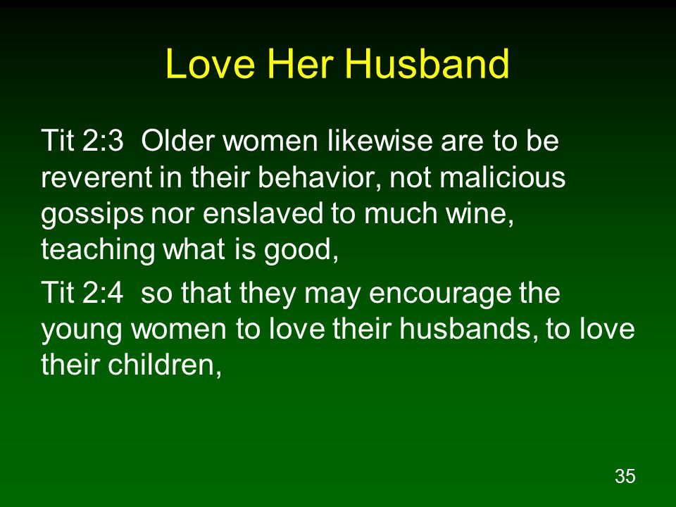 35 Love Her Husband Tit 2:3 Older women likewise are to be reverent in their behavior, not malicious gossips nor enslaved to much wine, teaching what is good, Tit 2:4 so that they may encourage the young women to love their husbands, to love their children,