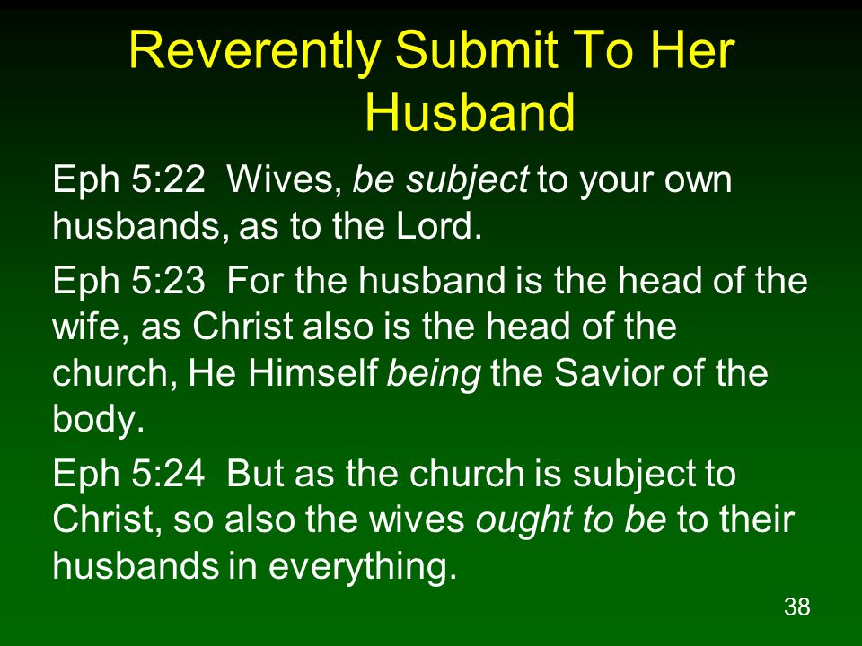 38 Reverently Submit To Her Husband Eph 5:22 Wives, be subject to your own husbands, as to the Lord.