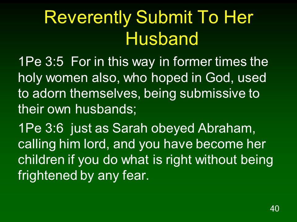 40 Reverently Submit To Her Husband 1Pe 3:5 For in this way in former times the holy women also, who hoped in God, used to adorn themselves, being submissive to their own husbands; 1Pe 3:6 just as Sarah obeyed Abraham, calling him lord, and you have become her children if you do what is right without being frightened by any fear.