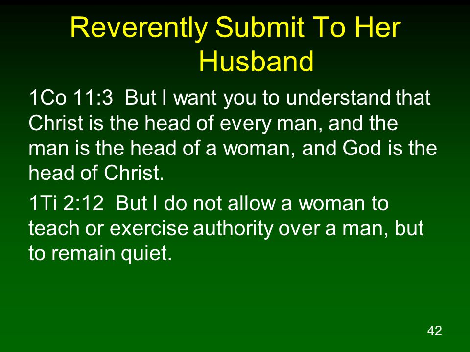 42 Reverently Submit To Her Husband 1Co 11:3 But I want you to understand that Christ is the head of every man, and the man is the head of a woman, and God is the head of Christ.