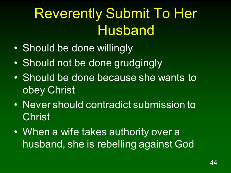 44 Reverently Submit To Her Husband Should be done willingly Should not be done grudgingly Should be done because she wants to obey Christ Never should contradict submission to Christ When a wife takes authority over a husband, she is rebelling against God