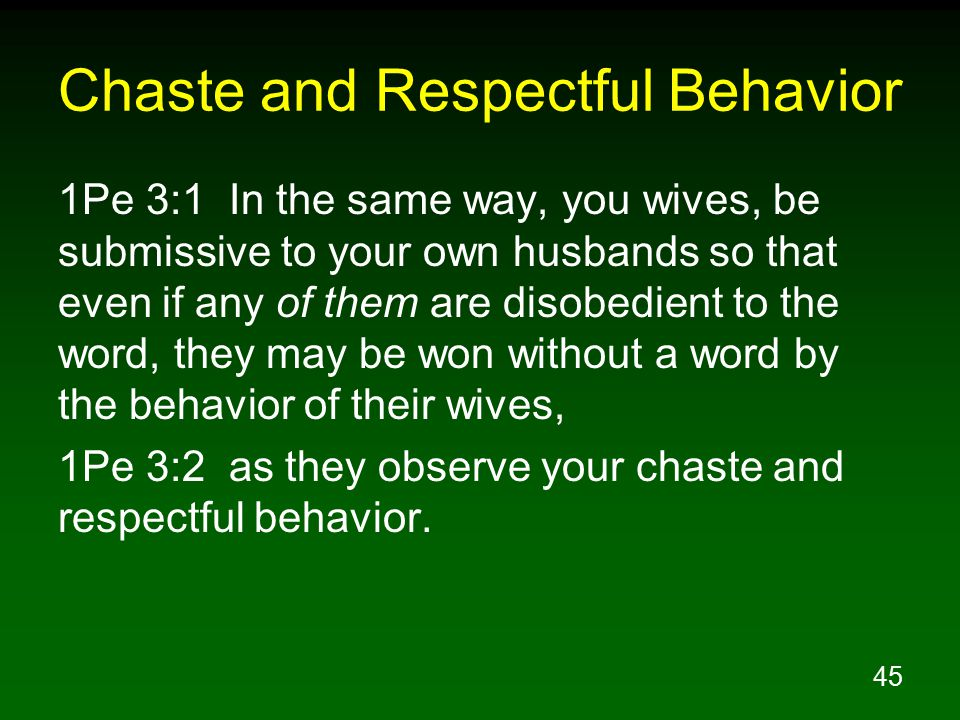 45 Chaste and Respectful Behavior 1Pe 3:1 In the same way, you wives, be submissive to your own husbands so that even if any of them are disobedient to the word, they may be won without a word by the behavior of their wives, 1Pe 3:2 as they observe your chaste and respectful behavior.