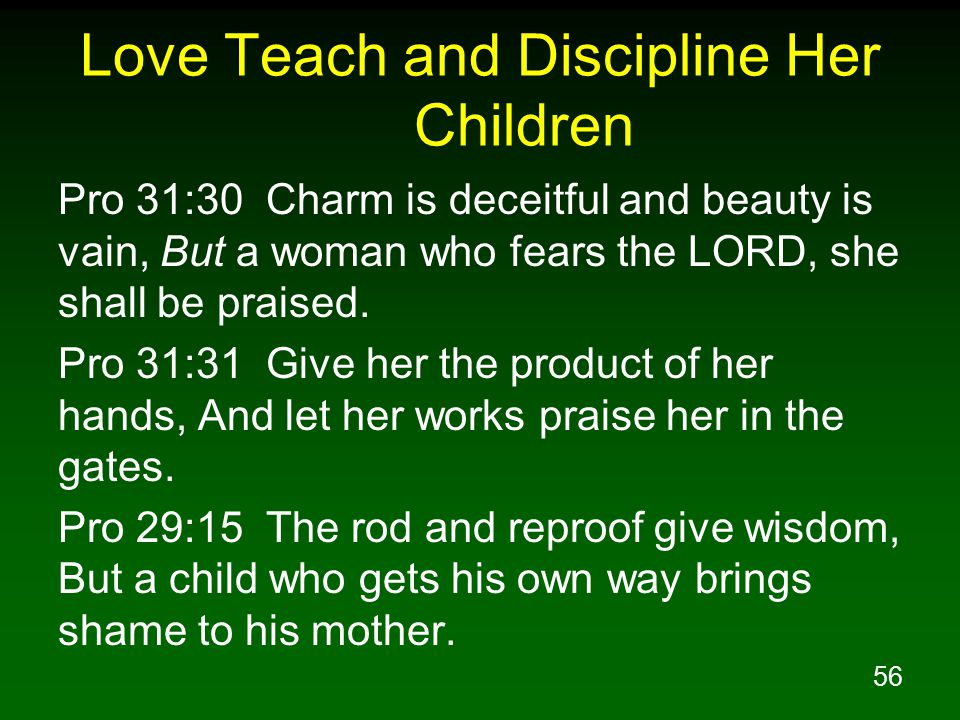 56 Love Teach and Discipline Her Children Pro 31:30 Charm is deceitful and beauty is vain, But a woman who fears the LORD, she shall be praised.