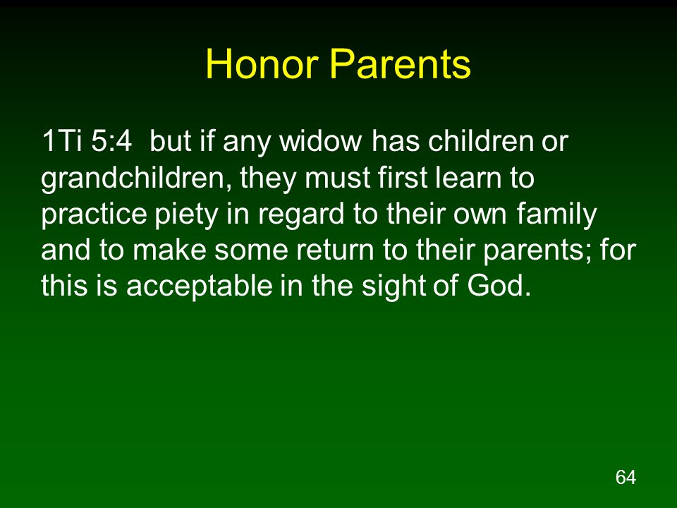 64 Honor Parents 1Ti 5:4 but if any widow has children or grandchildren, they must first learn to practice piety in regard to their own family and to make some return to their parents; for this is acceptable in the sight of God.