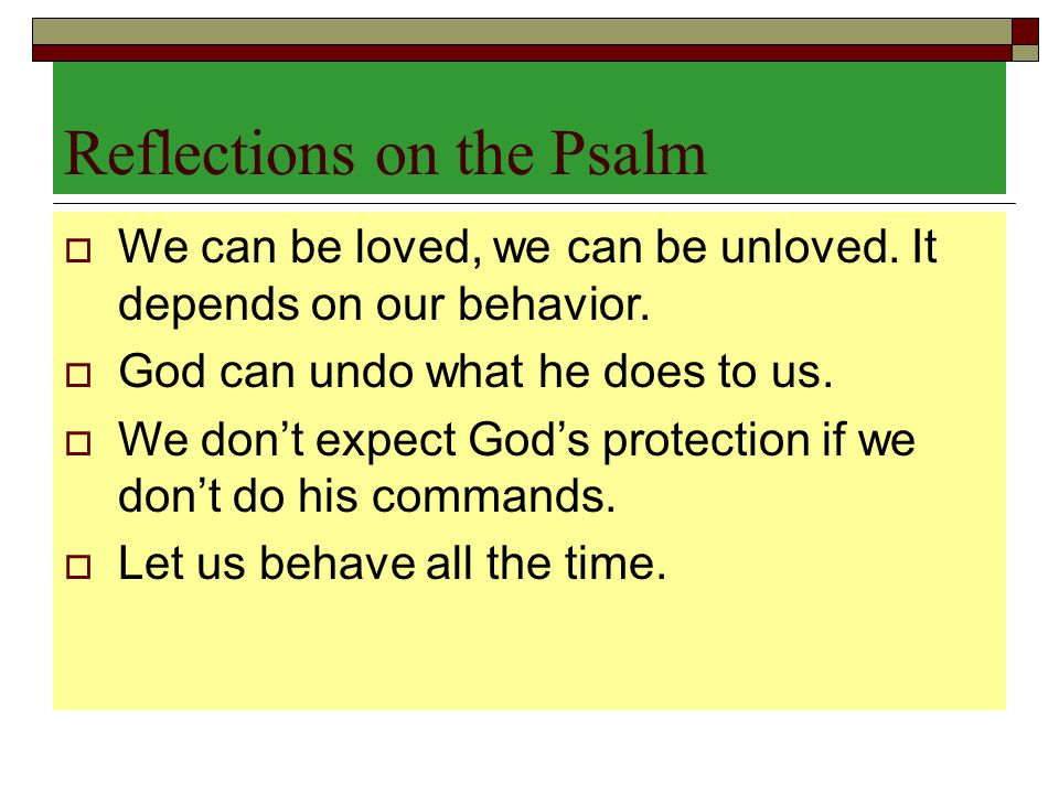 Reflections on the Psalm  We can be loved, we can be unloved. It depends on our behavior.  God can undo what he does to us.  We don't expect God's