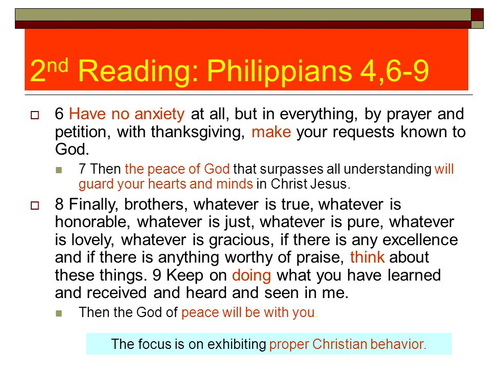 2 nd Reading: Philippians 4,6-9  6 Have no anxiety at all, but in everything, by prayer and petition, with thanksgiving, make your requests known to