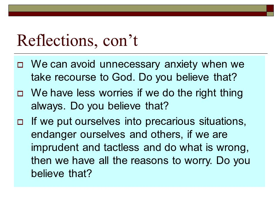 Reflections, con't  We can avoid unnecessary anxiety when we take recourse to God. Do you believe that?  We have less worries if we do the right thi