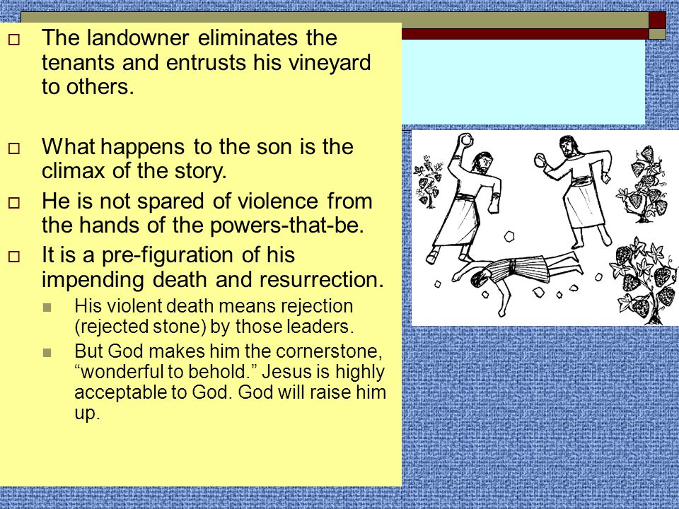  The landowner eliminates the tenants and entrusts his vineyard to others.  What happens to the son is the climax of the story.  He is not spared o