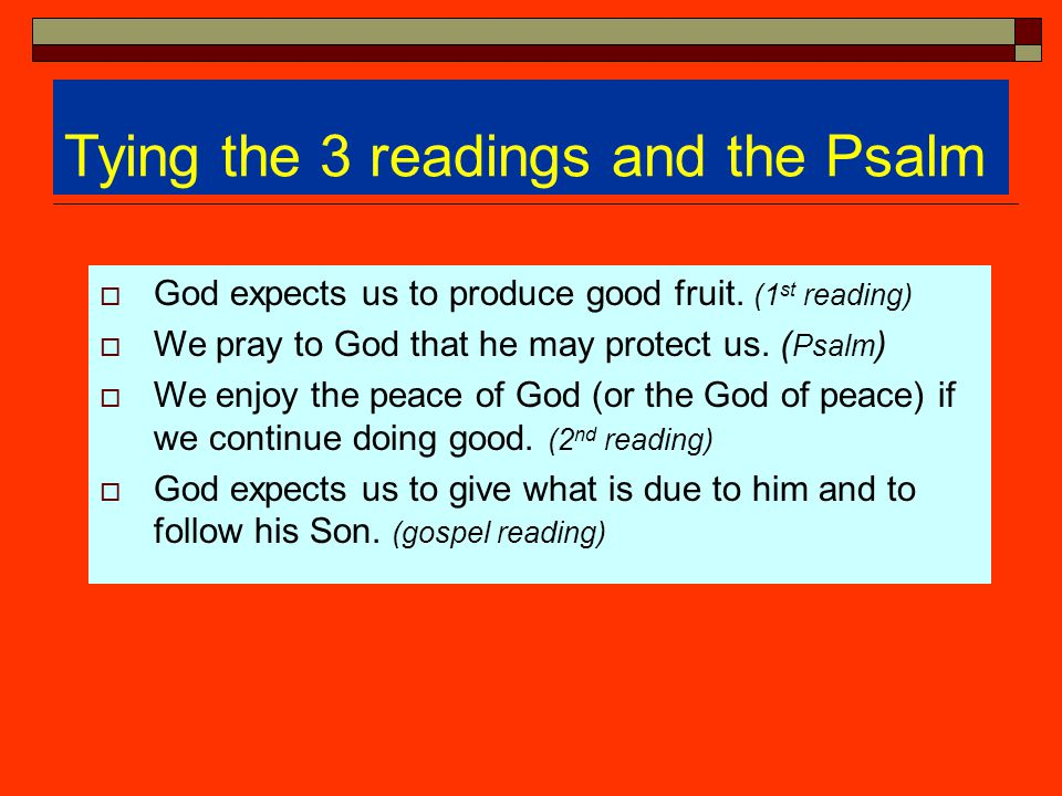 Tying the 3 readings and the Psalm  God expects us to produce good fruit. (1 st reading)  We pray to God that he may protect us. ( Psalm )  We enjo