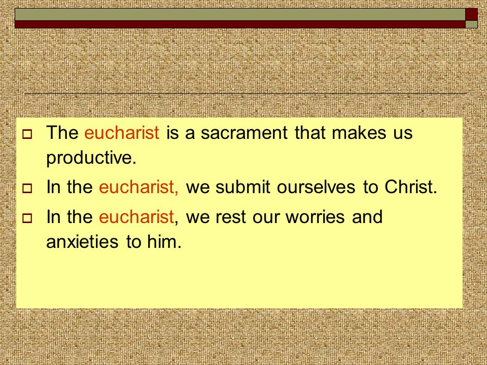  The eucharist is a sacrament that makes us productive.  In the eucharist, we submit ourselves to Christ.  In the eucharist, we rest our worries an