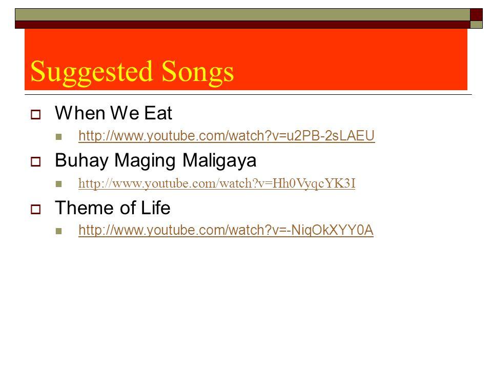 Suggested Songs  When We Eat http://www.youtube.com/watch v=u2PB-2sLAEU  Buhay Maging Maligaya http://www.youtube.com/watch v=Hh0VyqcYK3I  Theme of Life http://www.youtube.com/watch v=-NiqOkXYY0A