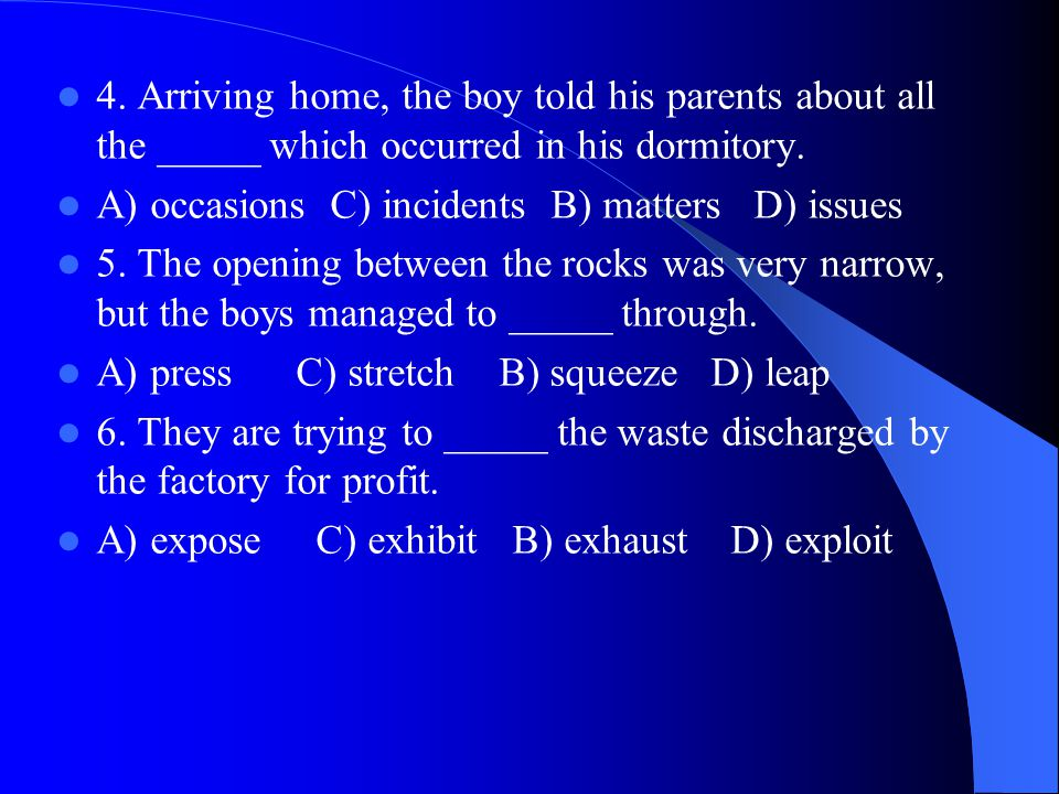 4. Arriving home, the boy told his parents about all the _____ which occurred in his dormitory. A) occasions C) incidents B) matters D) issues 5. The