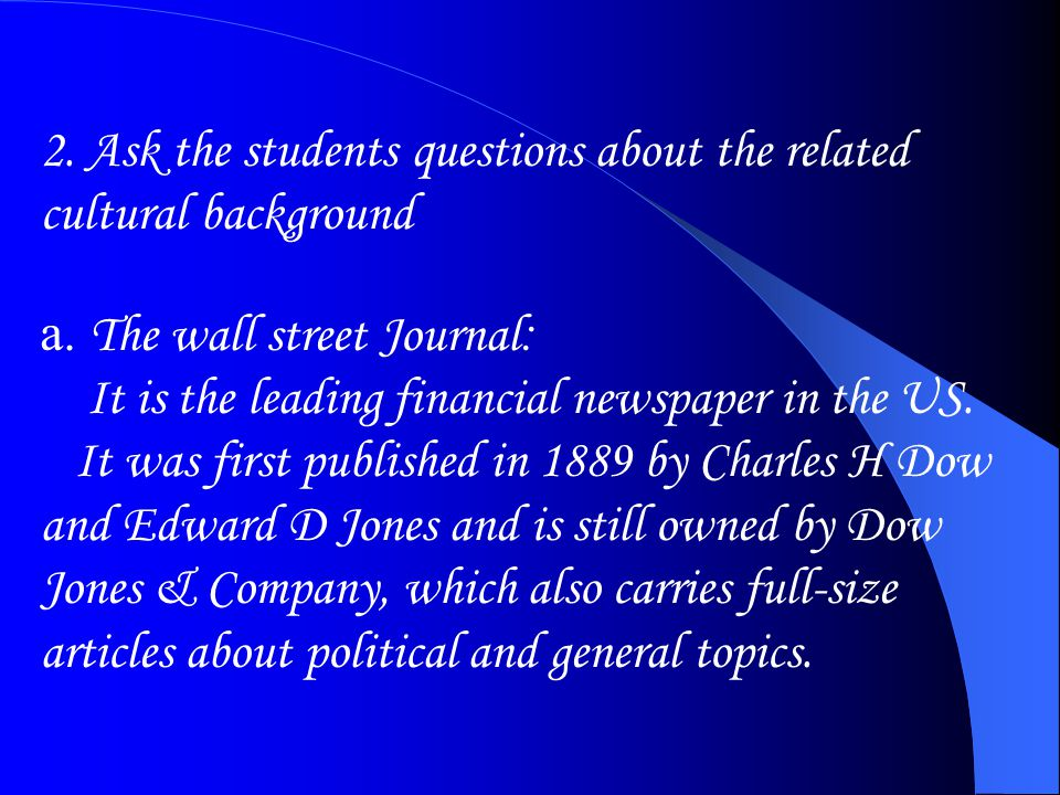 2. Ask the students questions about the related cultural background a. The wall street Journal : It is the leading financial newspaper in the US. It w