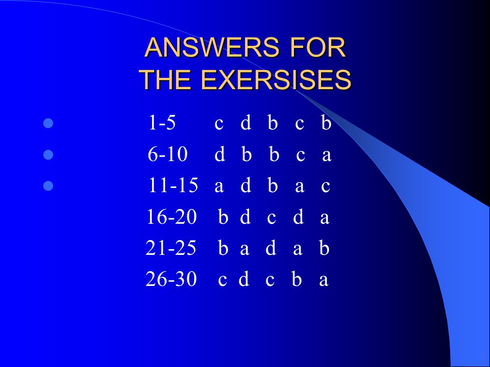 ANSWERS FOR THE EXERSISES 1-5 c d b c b 6-10 d b b c a 11-15 a d b a c 16-20 b d c d a 21-25 b a d a b 26-30 c d c b a