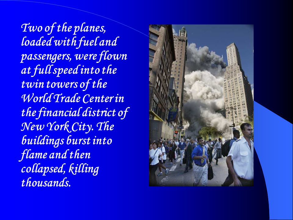 Two of the planes, loaded with fuel and passengers, were flown at full speed into the twin towers of the World Trade Center in the financial district