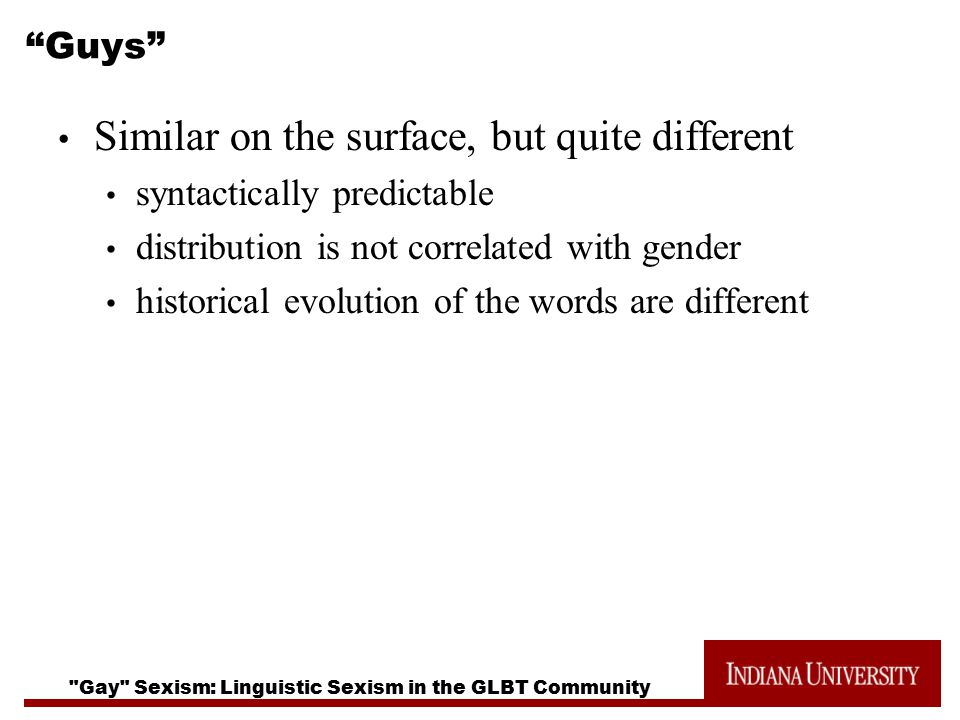 Gay Sexism: Linguistic Sexism in the GLBT Community Guys Similar on the surface, but quite different syntactically predictable distribution is not correlated with gender historical evolution of the words are different