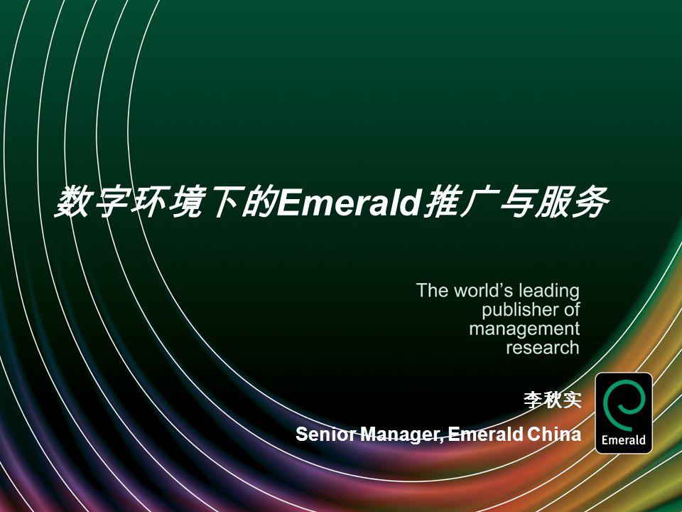 数字环境下的 Emerald 推广与服务 李秋实 Senior Manager, Emerald China