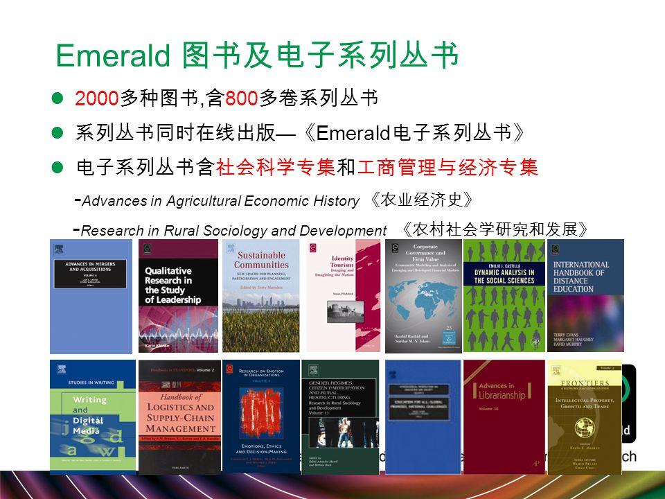 Emerald 图书及电子系列丛书 2000 多种图书, 含 800 多卷系列丛书 系列丛书同时在线出版 — 《 Emerald 电子系列丛书》 电子系列丛书含社会科学专集和工商管理与经济专集 - Advances in Agricultural Economic History 《农业经济史》 - Research in Rural Sociology and Development 《农村社会学研究和发展》