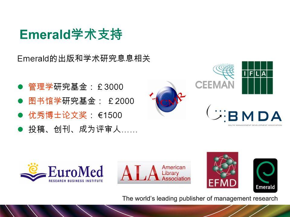 Emerald 学术支持 Emerald 的出版和学术研究息息相关 管理学研究基金:£ 3000 图书馆学研究基金: £ 2000 优秀博士论文奖: €1500 投稿、创刊、成为评审人 ……