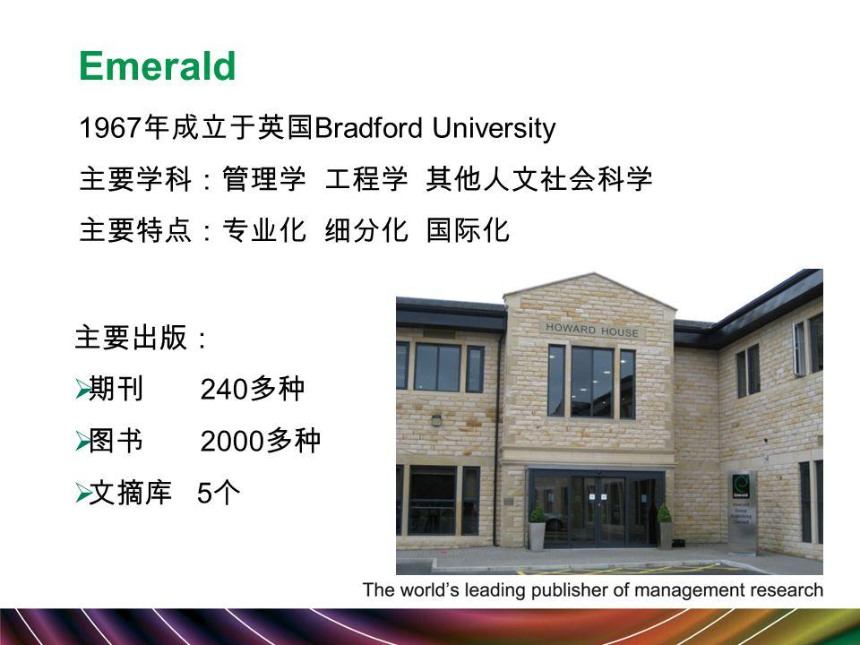 Emerald 1967 年成立于英国 Bradford University 主要学科:管理学 工程学 其他人文社会科学 主要特点:专业化 细分化 国际化 主要出版:  期刊 240 多种  图书 2000 多种  文摘库 5 个