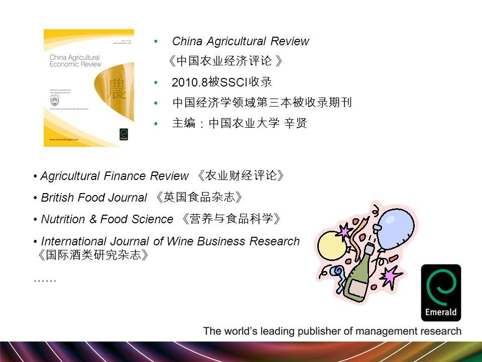 China Agricultural Review 《中国农业经济评论 》 2010.8 被 SSCI 收录 中国经济学领域第三本被收录期刊 主编:中国农业大学 辛贤 Agricultural Finance Review 《农业财经评论》 British Food Journal 《英国食品杂志》 Nutrition & Food Science 《营养与食品科学》 International Journal of Wine Business Research 《国际酒类研究杂志》 ……
