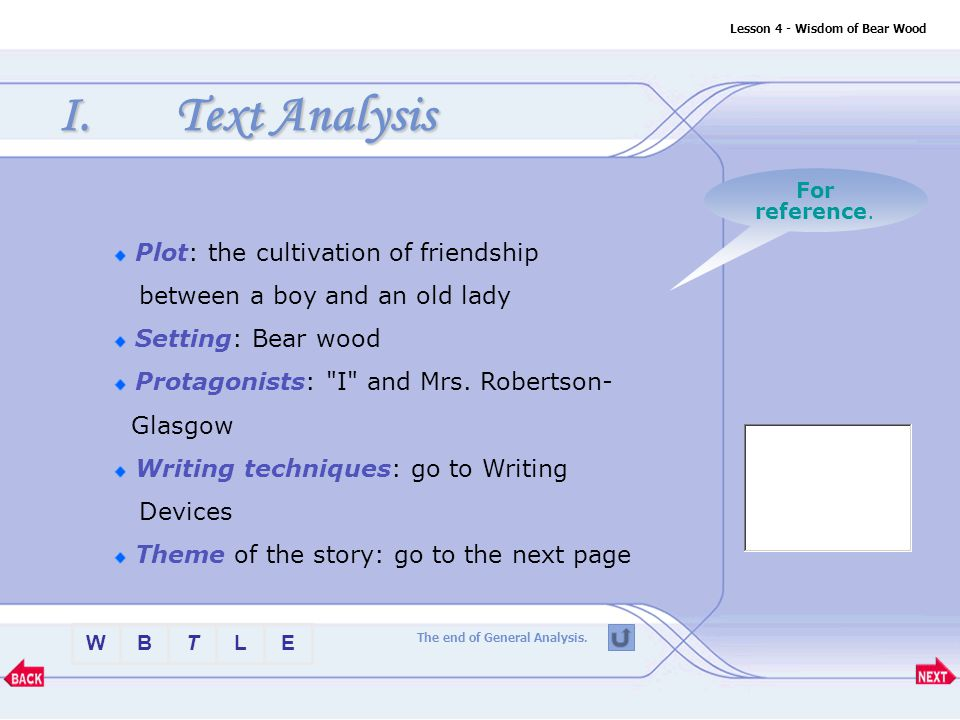 BTLEW Lesson 4 - Wisdom of Bear Wood Plot of the story Plot Setting of the storySetting Protagonists of the storyProtagonists Writing techniques of theWriting techniques story Theme of the storyTheme I.Text Analysis Have you got the key elements in the story.