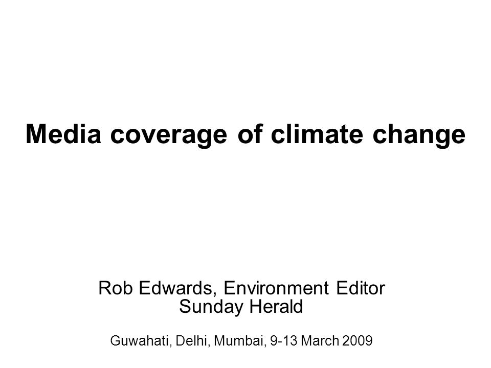 Rob Edwards, Environment Editor Sunday Herald Guwahati, Delhi, Mumbai, 9-13 March 2009 Media coverage of climate change