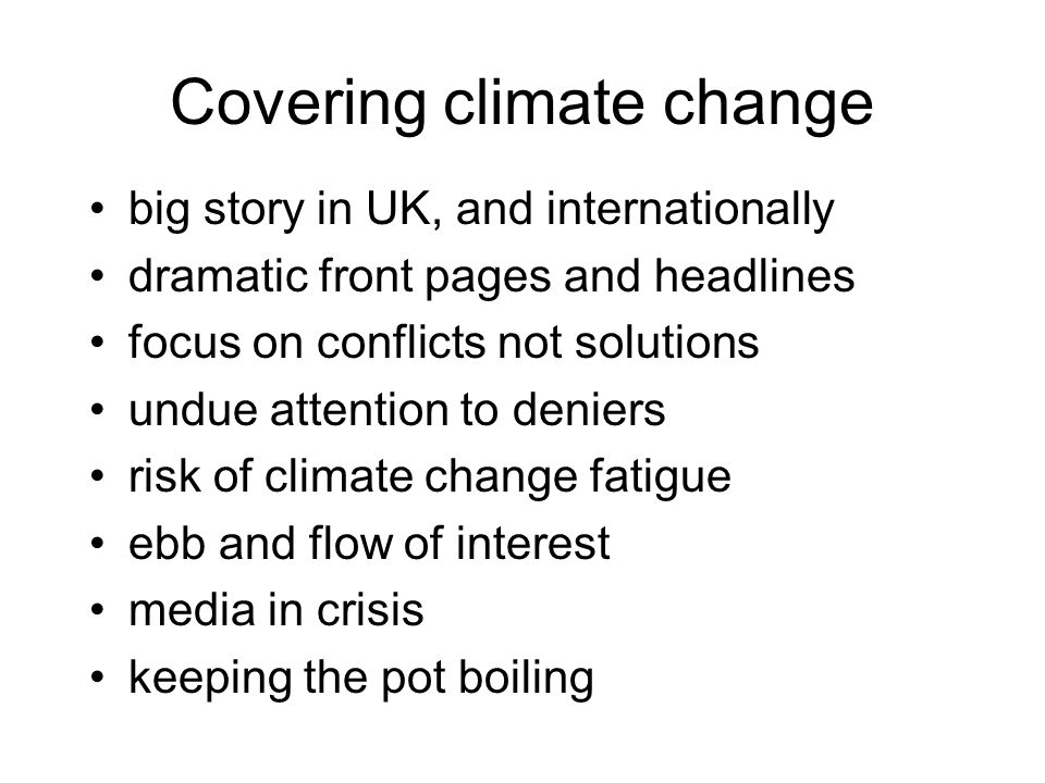 Covering climate change big story in UK, and internationally dramatic front pages and headlines focus on conflicts not solutions undue attention to de