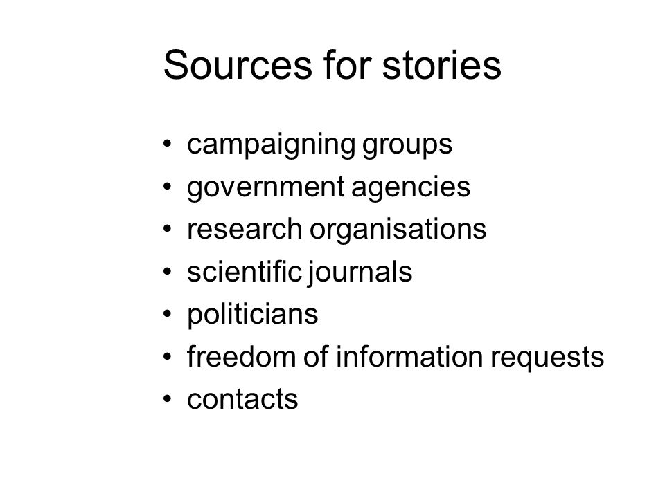 Sources for stories campaigning groups government agencies research organisations scientific journals politicians freedom of information requests cont