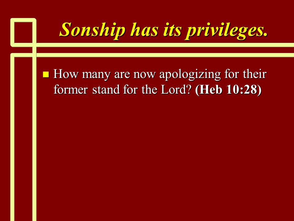 Sonship has its privileges. n How many are now apologizing for their former stand for the Lord.