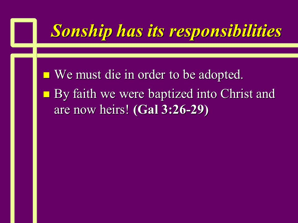 Sonship has its responsibilities n We must die in order to be adopted.