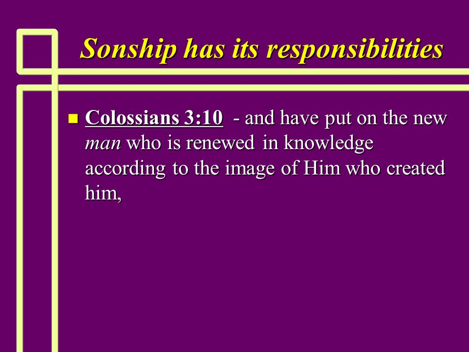 Sonship has its responsibilities n Colossians 3:10 - and have put on the new man who is renewed in knowledge according to the image of Him who created him,