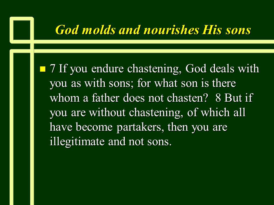 God molds and nourishes His sons n 7 If you endure chastening, God deals with you as with sons; for what son is there whom a father does not chasten.