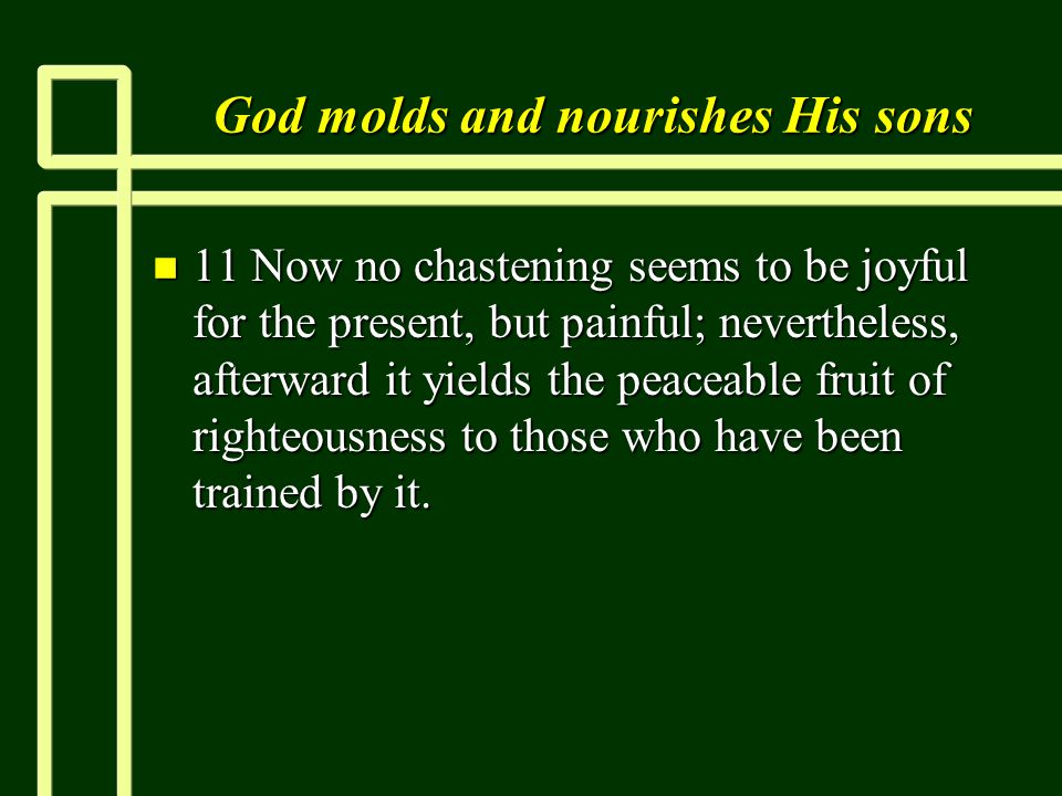 God molds and nourishes His sons n 11 Now no chastening seems to be joyful for the present, but painful; nevertheless, afterward it yields the peaceable fruit of righteousness to those who have been trained by it.