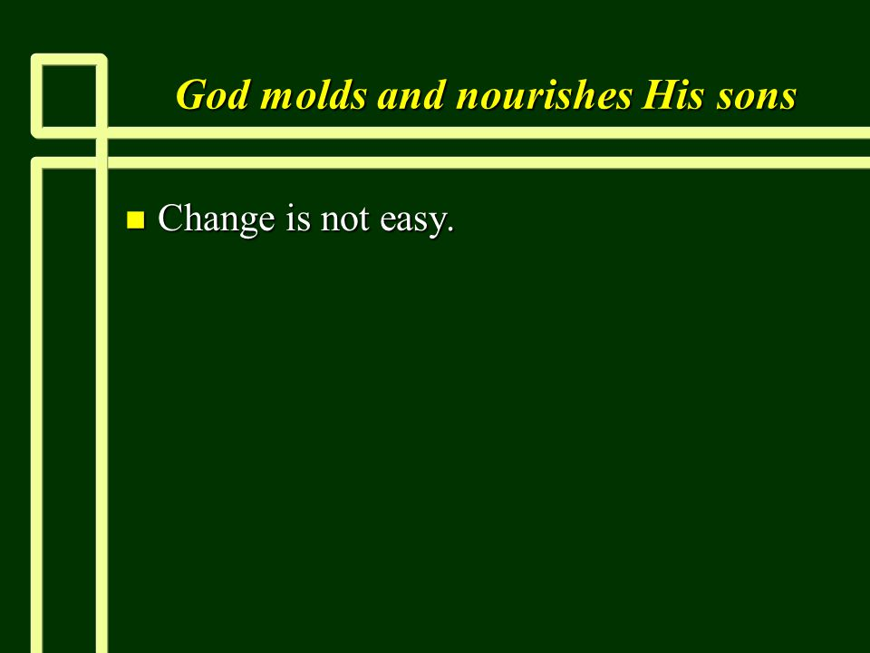 God molds and nourishes His sons n Change is not easy.