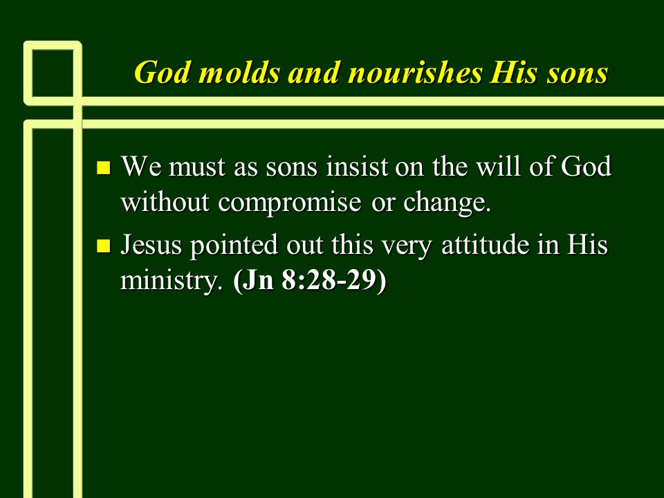 God molds and nourishes His sons n We must as sons insist on the will of God without compromise or change.